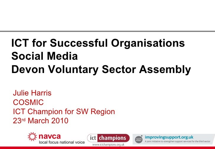 ICT for Successful Organisations Social Media Devon Voluntary Sector Assembly Julie Harris COSMIC ICT Champion for SW Regi...