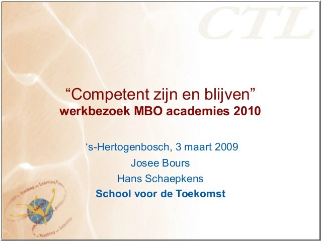 """""""Competent zijn en blijven"""" werkbezoek MBO academies 2010 's-Hertogenbosch, 3 maart 2009 Josee Bours Hans Schaepkens Schoo..."""