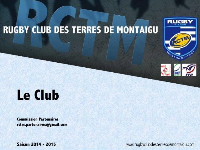 Le Club  Commission Partenaires  rctm.partenaires@gmail.com  Saison 2014 - 2015  www.rugbyclubdesterresdemontaigu.com
