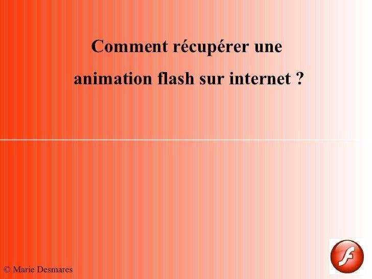 Comment récupérer une  animation flash sur internet ? © Marie Desmares