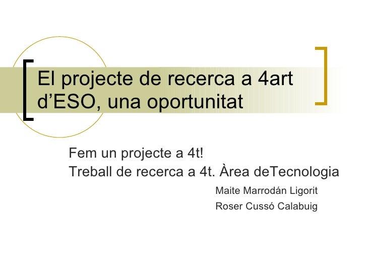 El projecte de recerca a 4art d'ESO, una oportunitat Fem un projecte a 4t! Treball de recerca a 4t. Àrea deTecnologia Mait...