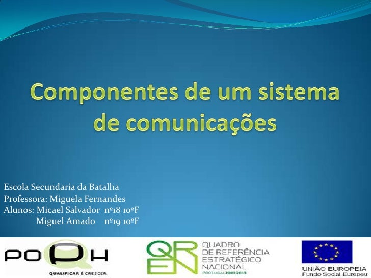 Componentes de um sistema de comunicações<br />Escola Secundaria da Batalha<br />Professora: Miguela Fernandes<br />Alunos...
