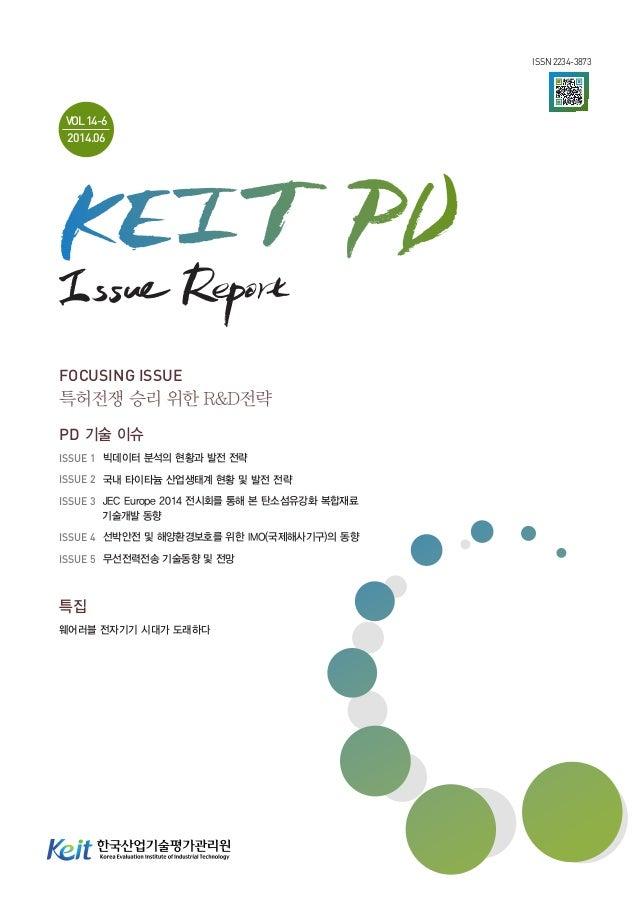 ISSN 2234-3873 VOL14-6 2014.06 FOCUSING ISSUE 특허전쟁 승리 위한 R&D전략 PD 기술 이슈 ISSUE 1 빅데이터 분석의 현황과 발전 전략 ISSUE 2 국내 타이타늄 산업생태계...