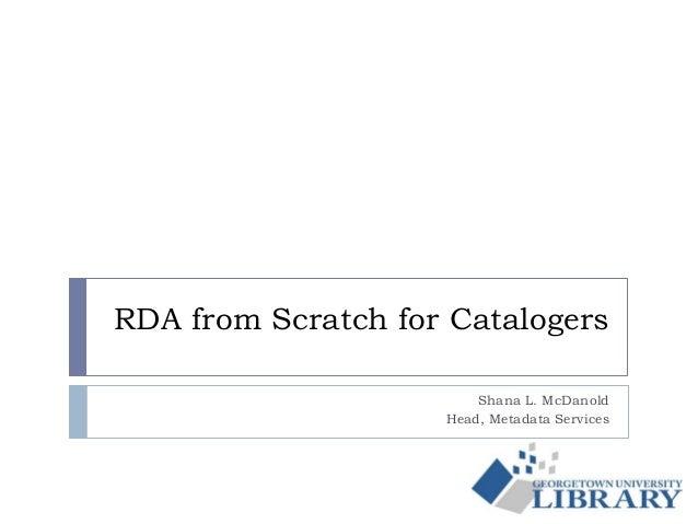 RDA from Scratch for CatalogersShana L. McDanoldHead, Metadata Services