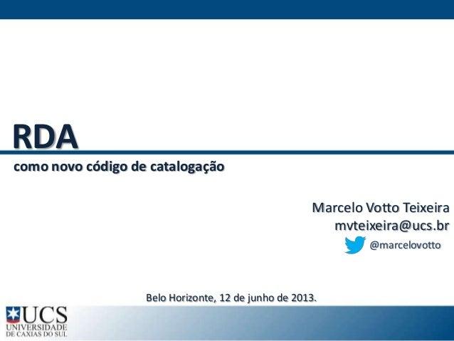 Marcelo Votto Teixeiramvteixeira@ucs.brRDAcomo novo código de catalogação@marcelovottoBelo Horizonte, 12 de junho de 2013.