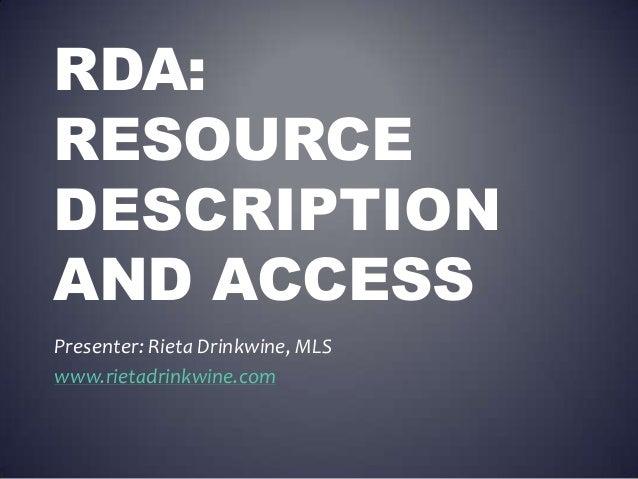 RDA: RESOURCE DESCRIPTION AND ACCESS Presenter: Rieta Drinkwine, MLS www.rietadrinkwine.com
