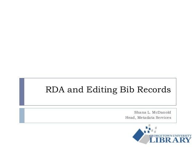 RDA and Editing Bib Records Shana L. McDanold Head, Metadata Services