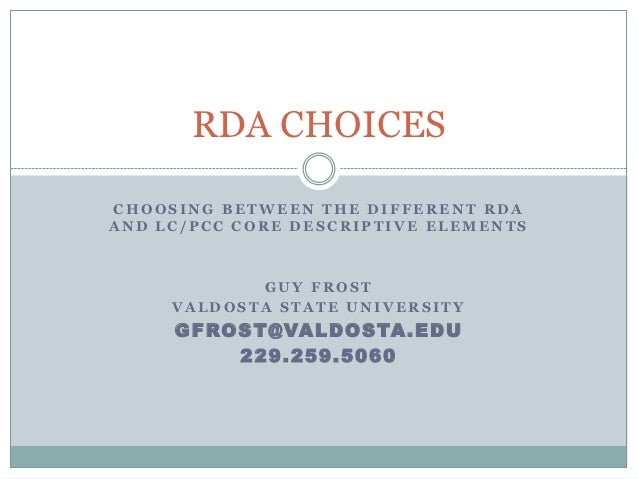 RDA CHOICESCHOOSING BETWEEN THE DIFFERENT RDAAND LC/PCC CORE DESCRIPTIVE ELEMENTS            GUY FROST     VALDOSTA STATE ...