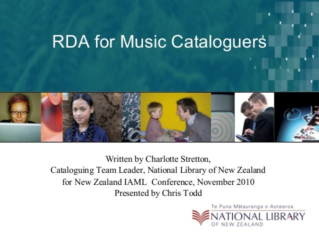 RDA for Music Cataloguers Written by Charlotte Stretton, Cataloguing Team Leader, National Library of New Zealand for New ...