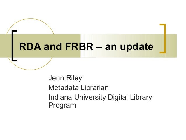 RDA and FRBR – an update Jenn Riley Metadata Librarian Indiana University Digital Library Program