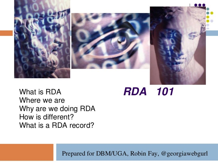 What is RDA                    RDA 101Where we areWhy are we doing RDAHow is different?What is a RDA record?           Pre...