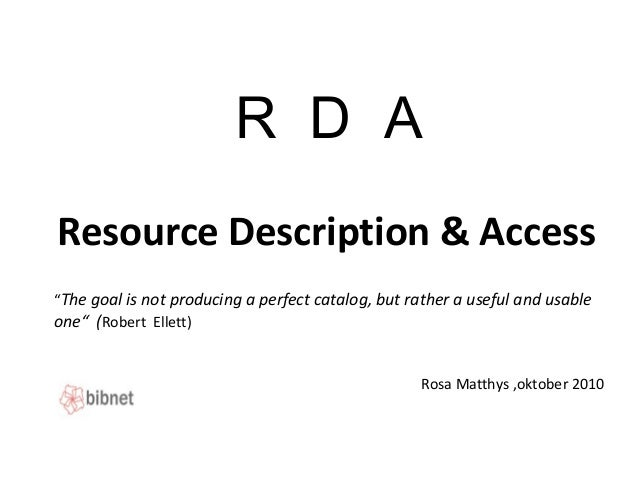 "R D A Resource Description & Access Rosa Matthys ,oktober 2010 ""The goal is not producing a perfect catalog, but rather a ..."