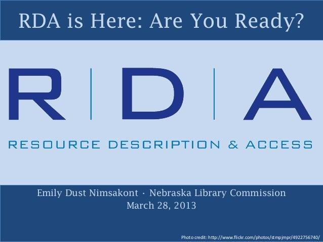 RDA is Here: Are You Ready? Emily Dust Nimsakont • Nebraska Library Commission March 28, 2013 Photo credit: http://www.fli...