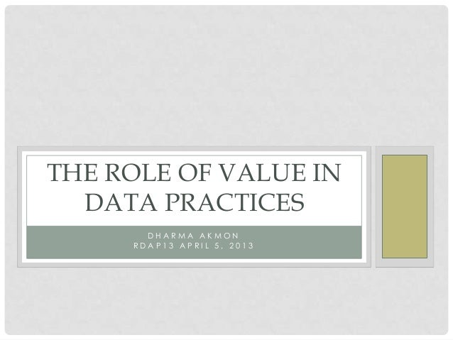 THE ROLE OF VALUE IN  DATA PRACTICES       DHARMA AKMON     RDAP13 APRIL 5, 2013