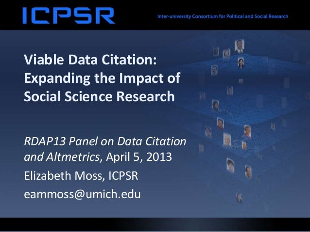 Viable Data Citation:Expanding the Impact ofSocial Science ResearchRDAP13 Panel on Data Citationand Altmetrics, April 5, 2...