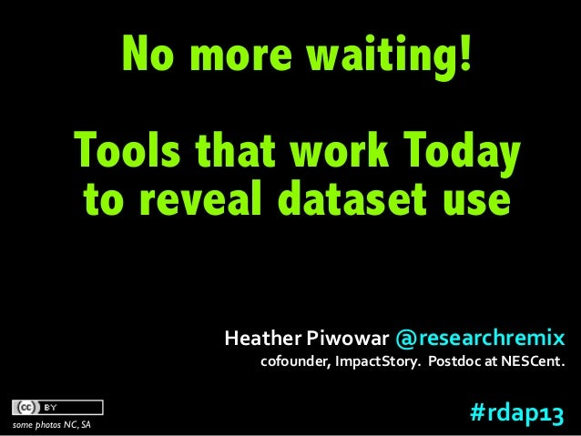 RDAP13 Heather Piwowar: Data Citation and Altmetrics Panel: Tools that work today to reveal dataset use