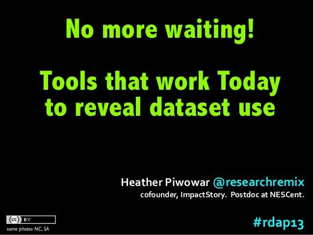 RDAP13 Heather Piwowar: Data Citation and Altmetrics Panel: Tools that work today to reveal dataset use