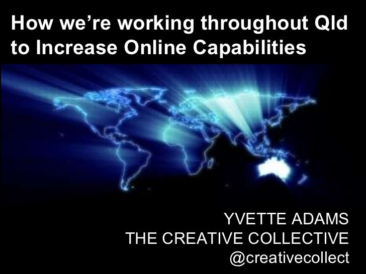 How we're working throughout Qld to Increase Online Capabilities YVETTE ADAMS THE CREATIVE COLLECTIVE @creativecollect