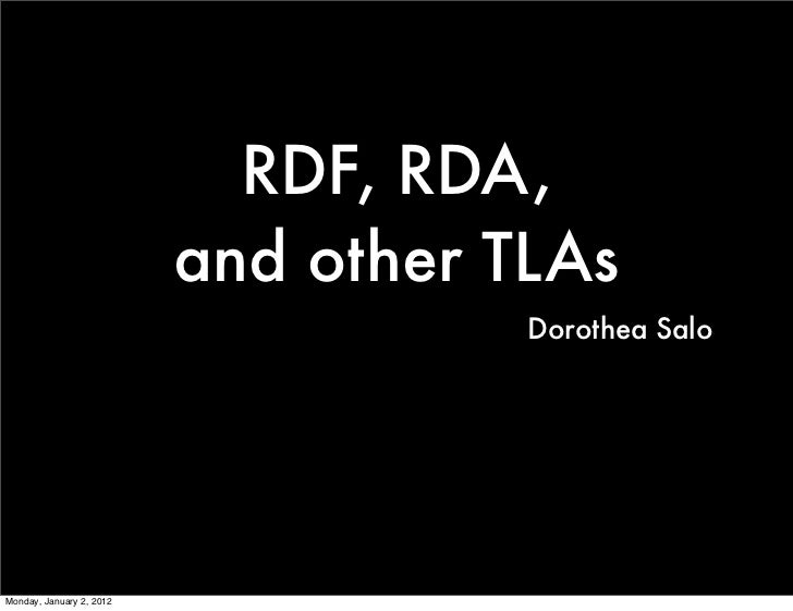 RDF, RDA,                          and other TLAs                                     Dorothea SaloMonday, January 2, 2012