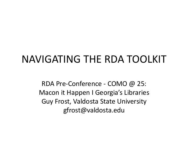 NAVIGATING THE RDA TOOLKIT RDA Pre-Conference - COMO @ 25: Macon it Happen I Georgia's Libraries Guy Frost, Valdosta State...