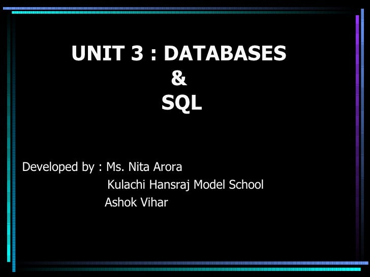 UNIT 3 : DATABASES  &  SQL Developed by : Ms. Nita Arora   Kulachi Hansraj Model School Ashok Vihar