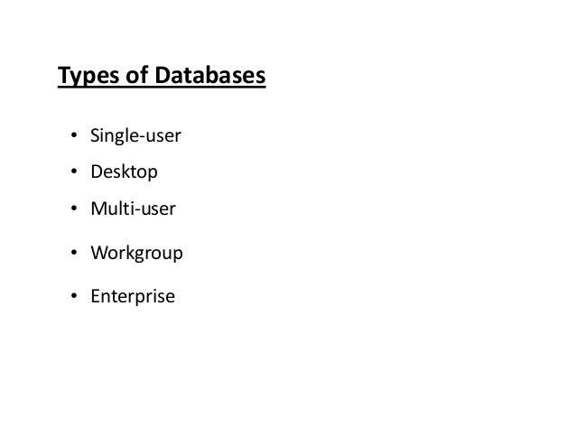 Types of Databases • Single-user • Desktop • Multi-user • Workgroup • Enterprise