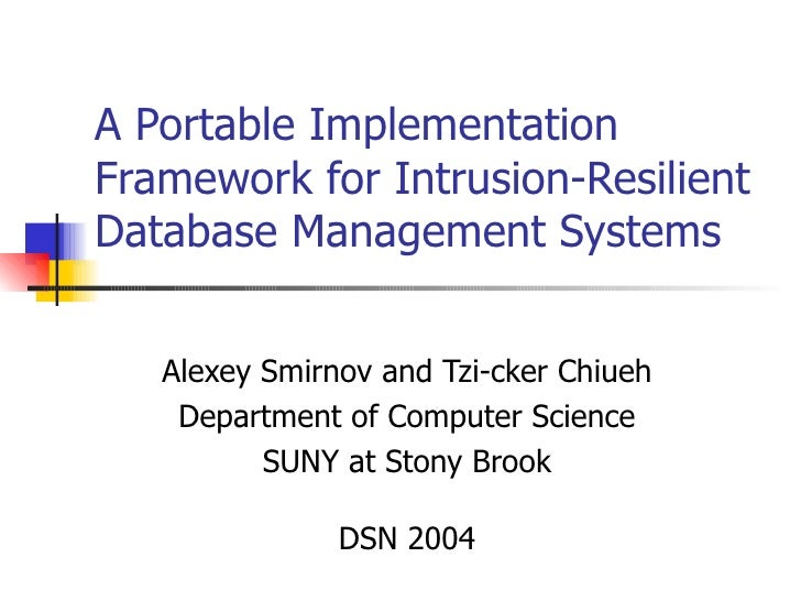 A Portable Implementation Framework for Intrusion-Resilient Database Management Systems Alexey Smirnov and Tzi-cker Chiueh...