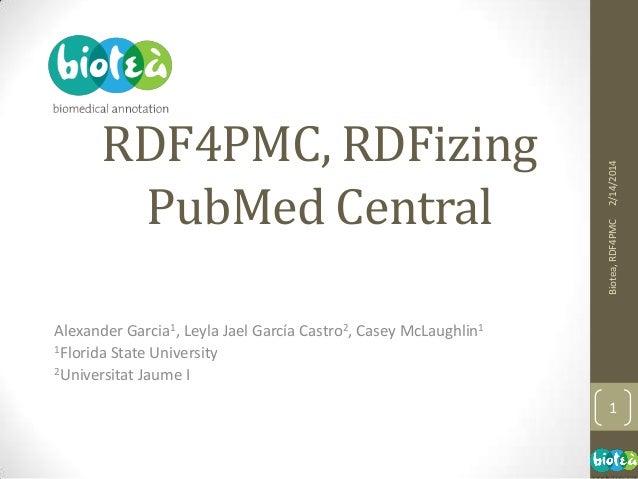 2/14/2014 Biotea, RDF4PMC  RDF4PMC, RDFizing PubMed Central Alexander Garcia1, Leyla Jael García Castro2, Casey McLaughlin...