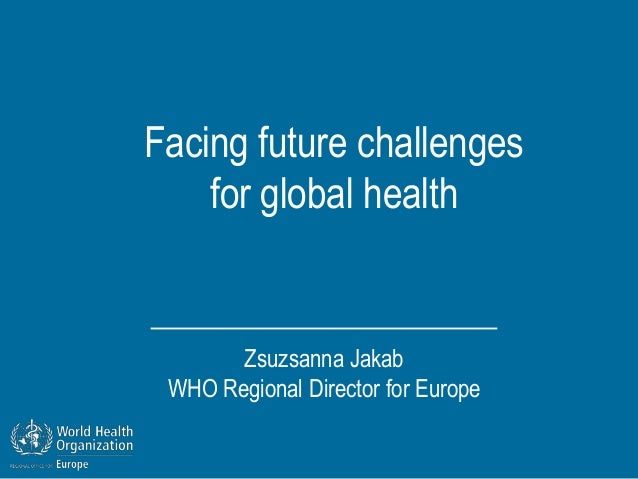Facing future challenges    for global health       Zsuzsanna Jakab WHO Regional Director for Europe