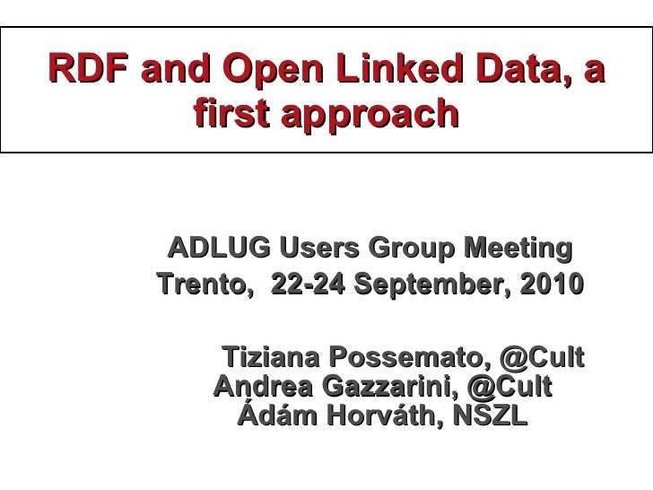 RDF and Open Linked Data, a first approach <ul><li>ADLUG Users Group Meeting </li></ul><ul><li>Trento ,  22 - 24  Septembe...
