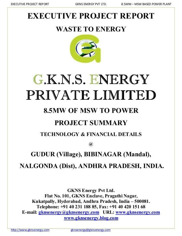 EXECUTIVE PROJECT REPORT         GKNS ENERGY PVT LTD.      8.5MW – MSW BASED POWER PLANT          EXECUTIVE PROJECT REPORT...