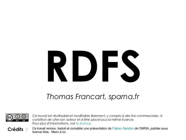 RDFS Thomas Francart, sparna.fr Ce travail est réutilisable et modifiable librement, y compris à des fins commerciales, à ...
