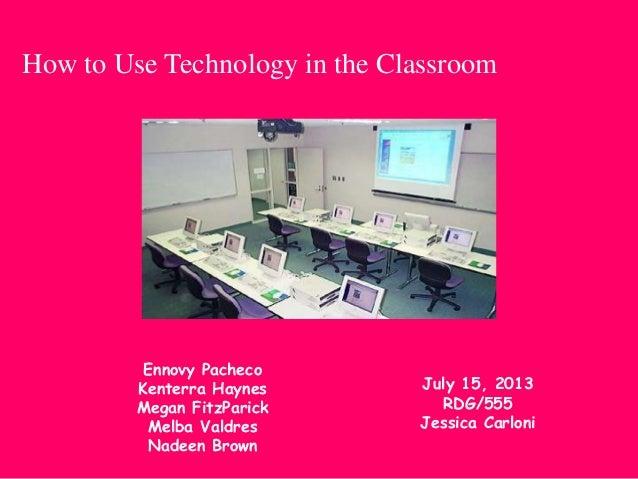 How to Use Technology in the Classroom Ennovy Pacheco Kenterra Haynes Megan FitzParick Melba Valdres Nadeen Brown July 15,...
