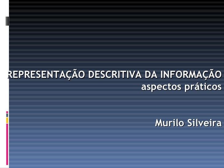 REPRESENTAÇÃO DESCRITIVA DA INFORMAÇÃO                         aspectos práticos                               Murilo Silv...