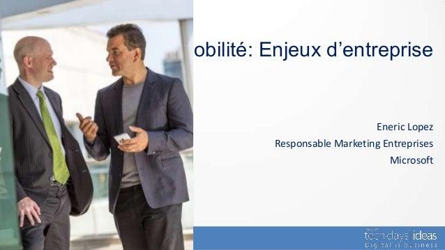 Mobilité: Enjeux d'entreprise                               Eneric Lopez           Responsable Marketing Entreprises      ...