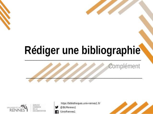 https://bibliotheques.univ-rennes1.fr/ @BURennes1 /UnivRennes1 Complément Rédiger une bibliographie