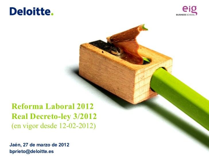Reforma Laboral 2012Real Decreto-ley 3/2012(en vigor desde 12-02-2012)Jaén, 27 de marzo de 2012bprieto@deloitte.es