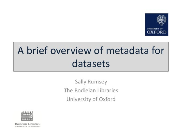 A brief overview of metadata for datasets Sally Rumsey The Bodleian Libraries University of Oxford