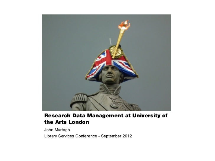 Research Data Management at University ofthe Arts LondonJohn MurtaghLibrary Services Conference - September 2012
