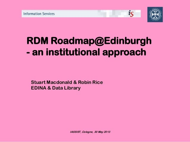 RDM Roadmap@Edinburgh- an institutional approachStuart Macdonald & Robin RiceEDINA & Data LibraryIASSIST, Cologne, 30 May ...
