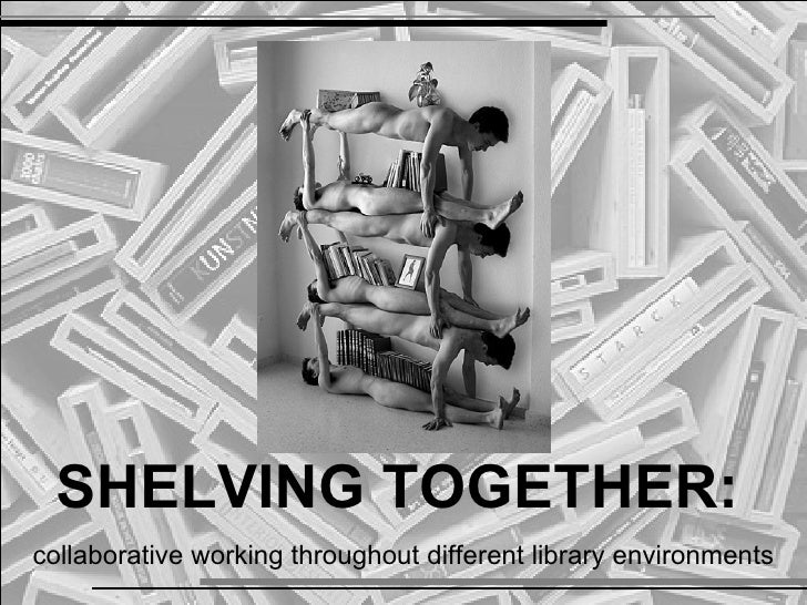 SHELVING TOGETHER:collaborative working throughout different library environments