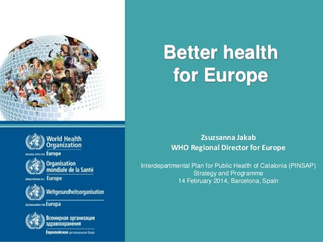 Better health for Europe  Zsuzsanna Jakab WHO Regional Director for Europe Interdepartmental Plan for Public Health of Cat...