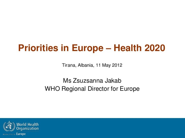 Priorities in Europe – Health 2020           Tirana, Albania, 11 May 2012          Ms Zsuzsanna Jakab      WHO Regional Di...