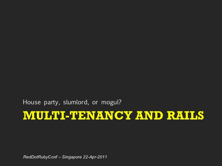 MULTI-TENANCY AND RAILS <ul><li>House party, slumlord, or mogul? </li></ul>RedDotRubyConf – Singapore 22-Apr-2011