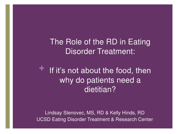 The Role of the RD in Eating         Disorder Treatment: + If it's not about the food, then         why do patients need a...