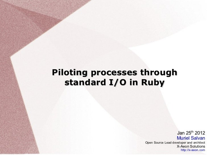 Piloting processes through standard I/O in Ruby Jan 25 th  2012 Muriel Salvan Open Source Lead developer and architect X-A...