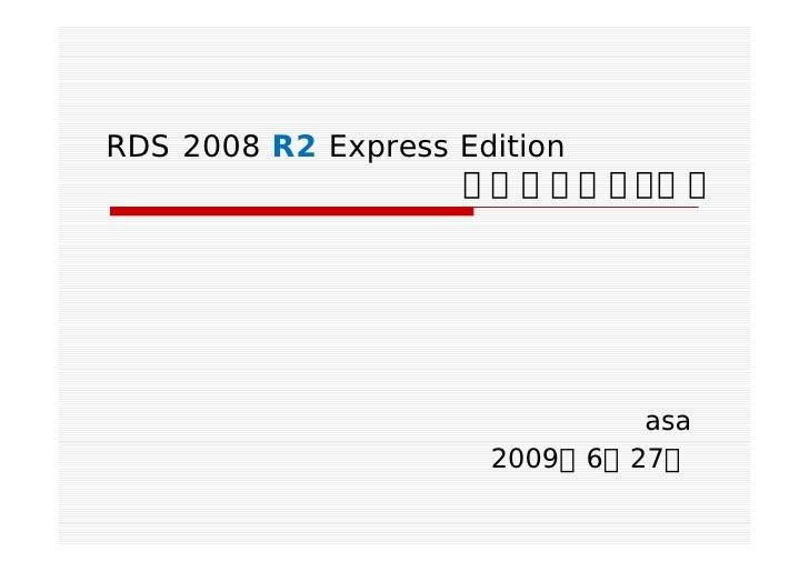 RDS 2008 R2 Express Edition                    で遊んでみよう!!                          asa                  2009年6月27日