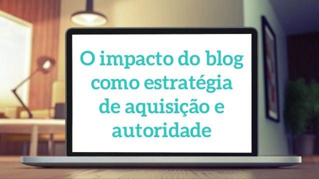 O impacto do blog como estratégia de aquisição e autoridade