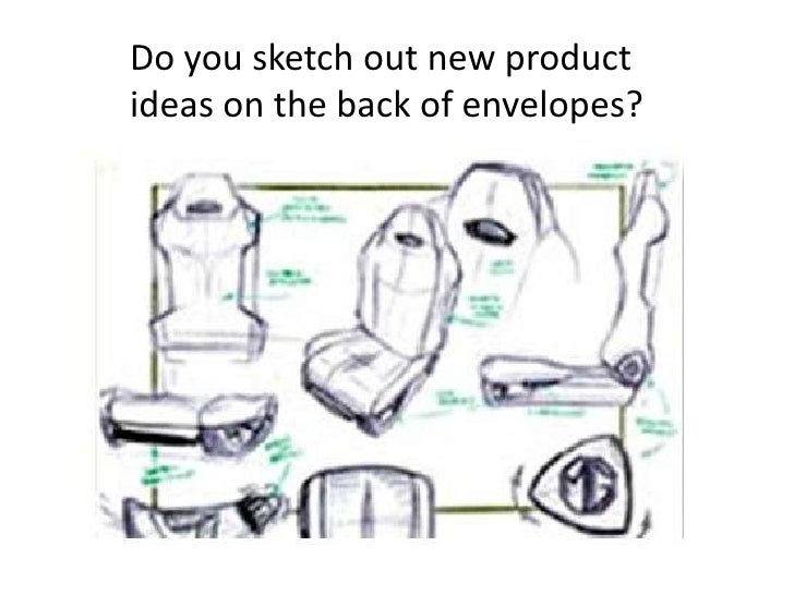 Do you sketch out new productideas on the back of envelopes?