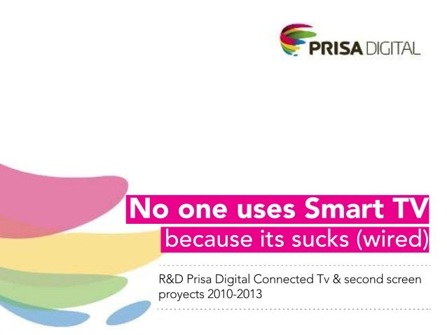 R&D Prisa Digital Connected Tv & second screen proyects 2010-2013The hype of smart TV is fading away?                     ...